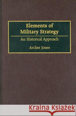 Elements of Military Strategy : An Historical Approach Archer Jones 9780275955267