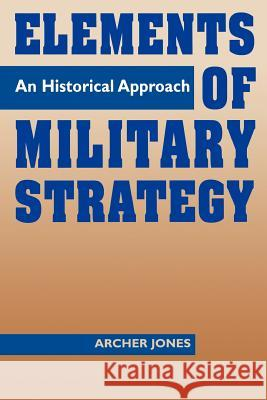 Elements of Military Strategy: An Historical Approach Archer Jones 9780275955274