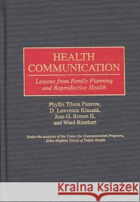 Health Communication: Lessons from Family Planning and Reproductive Health Phyllis Tilson Piotrow D. Lawrence Kincaid Jose G., II Rimon 9780275955779
