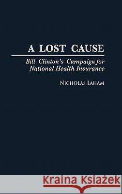 A Lost Cause : Bill Clinton's Campaign for National Health Insurance Nicholas Laham 9780275956110