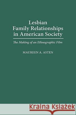 Lesbian Family Relationships in American Society : The Making of an Ethnographic Film Maureen A. Asten 9780275956424