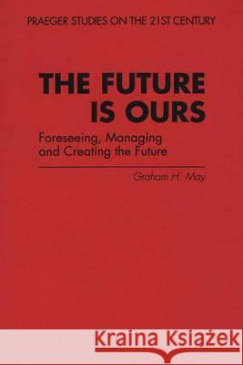 The Future Is Ours: Foreseeing, Managing and Creating the Future Graham H. May 9780275956790
