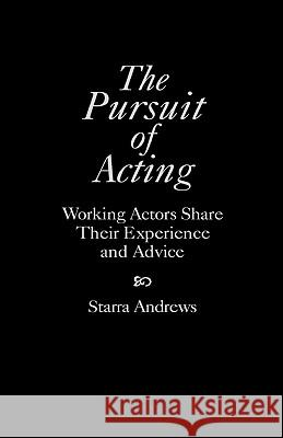 The Pursuit of Acting: Working Actors Share Their Experience and Advice Starra Andrews 9780275956929