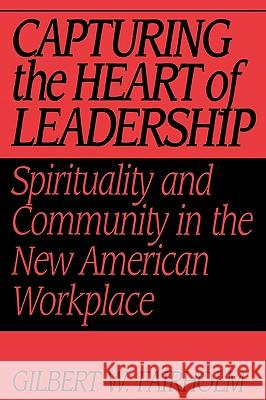 Capturing the Heart of Leadership : Spirituality and Community in the New American Workplace Gilbert W. Fairholm 9780275957438