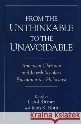 From the Unthinkable to the Unavoidable: American Christian and Jewish Scholars Encounter the Holocaust Carol Rittner John K. Roth 9780275957643