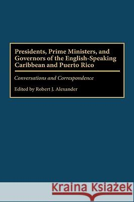 Presidents, Prime Ministers, and Governors of the English-Speaking Caribbean and Puerto Rico: Conversations and Correspondence Robert Jackson Alexander Robert Jackson Alexander 9780275958039