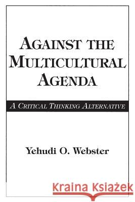 Against the Multicultural Agenda: A Critical Thinking Alternative Yehudi O. Webster 9780275958770