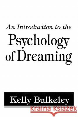 An Introduction to the Psychology of Dreaming Kelly Bulkeley 9780275958909