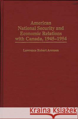 American National Security and Economic Relations with Canada, 1945-1954 Lawrence Robert Aronsen 9780275958916