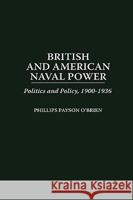 British and American Naval Power: Politics and Policy, 1900-1936 Phillips Payson O'Brien 9780275958985