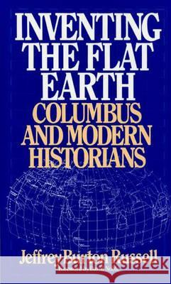 Inventing the Flat Earth: Columbus and Modern Historians Jeffrey Burton Russell 9780275959043 Praeger Publishers