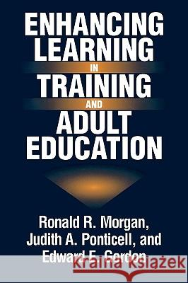 Enhancing Learning in Training and Adult Education Ronald R. Morgan Judith A. Ponticell Edward E. Gordon 9780275959111