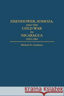 Eisenhower, Somoza, and the Cold War in Nicaragua: 1953-1961 Michael D. Gambone 9780275959432