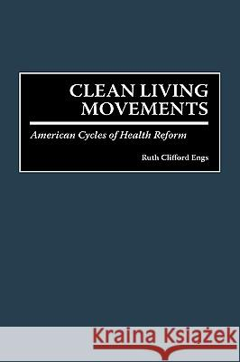 Clean Living Movements : American Cycles of Health Reform Ruth C. Engs 9780275959944
