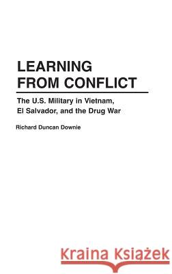 Learning from Conflict : The U.S. Military in Vietnam, El Salvador, and the Drug War Richard Duncan Downie 9780275960100