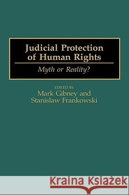 Judicial Protection of Human Rights: Myth or Reality? Mark Gibney Stanislaw Frankowski 9780275960117 Praeger Publishers