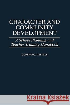 Character and Community Development: A School Planning and Teacher Training Handbook Gordon G. Vessels 9780275961336