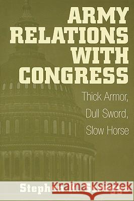 Army Relations with Congress: Thick Armor, Dull Sword, Slow Horse Stephen Scroggs 9780275961763