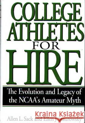 College Athletes for Hire: The Evolution and Legacy of the Ncaa's Amateur Myth Allen L. Sack Ellen J. Staurowsky Ellen J. Staurowsky 9780275961916