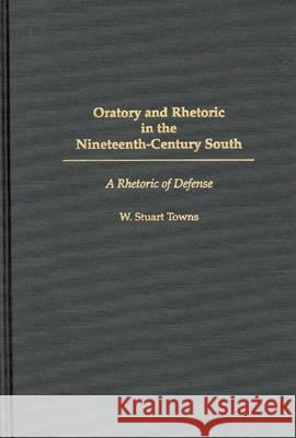 Oratory and Rhetoric in the Nineteenth-Century South: A Rhetoric of Defense W. Stuart Towns 9780275962234