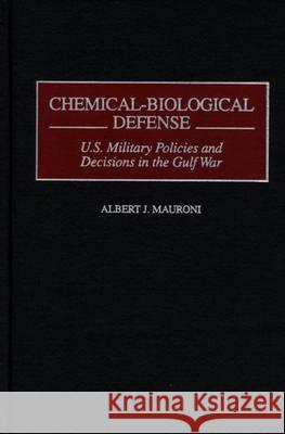 Chemical-Biological Defense: U.S. Military Policies and Decisions in the Gulf War Albert J. Mauroni Daniel R. Schroeder 9780275962432