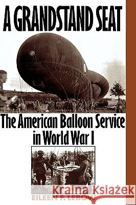 A Grandstand Seat: The American Balloon Service in World War I Eileen F. LeBow 9780275962555