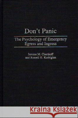 Don't Panic : The Psychology of Emergency Egress and Ingress Jerome M. Chertkoff Russell H. Kushigian Rebecca S. Wheeler 9780275962685
