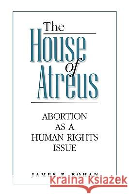 The House of Atreus : Abortion as a Human Rights Issue James F. Bohan 9780275962821