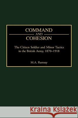 Command and Cohesion : The Citizen Soldier and Minor Tactics in the British Army, 1870-1918 M. A. Ramsay 9780275963262
