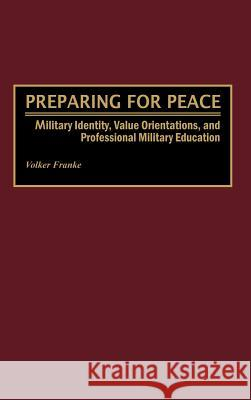 Preparing for Peace : Military Identity, Value Orientations, and Professional Military Education Volker Franke Sean O'Keefe 9780275963385