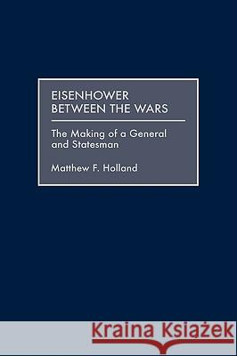 Eisenhower Between the Wars : The Making of a General and Statesman Matthew F. Holland 9780275963408