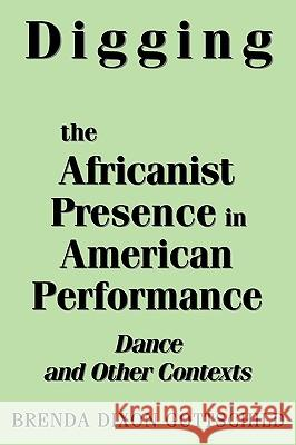 Digging the Africanist Presence in American Performance : Dance and Other Contexts Brenda Dixon Gottschild 9780275963736