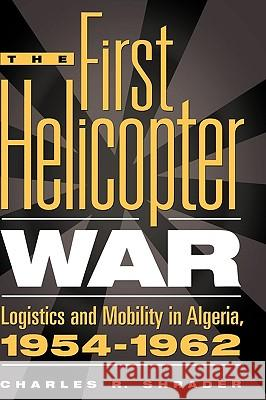 The First Helicopter War : Logistics and Mobility in Algeria, 1954-1962 Charles R. Shrader 9780275963880