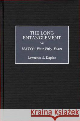 The Long Entanglement: Nato's First Fifty Years Lawrence S. Kaplan 9780275964184