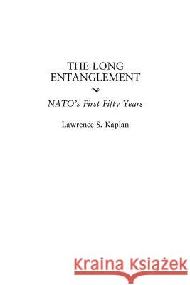 The Long Entanglement: Nato's First Fifty Years Lawrence S. Kaplan 9780275964191