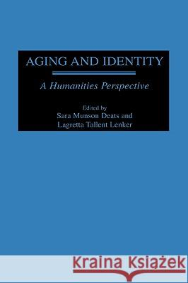 Aging and Identity: A Humanities Perspective Sara Munson Deats Lagretta Tallent Lenker 9780275964795