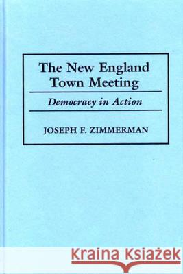 The New England Town Meeting : Democracy in Action Joseph Francis Zimmerman 9780275965235