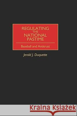 Regulating the National Pastime: Baseball and Antitrust Jerold J. DuQuette 9780275965358