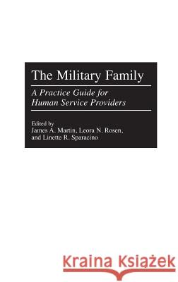 The Military Family : A Practice Guide for Human Service Providers James A. Martin Leora N. Rosen Linette R. Sparacino 9780275965402