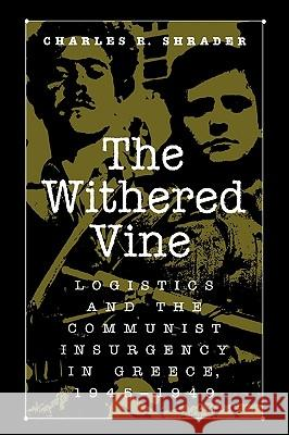 The Withered Vine: Logistics and the Communist Insurgency in Greece, 1945-1949 Charles R. Shrader 9780275965440