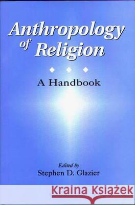 Anthropology of Religion : A Handbook Stephen D. Glazier 9780275965600