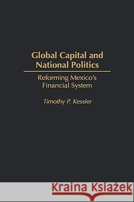 Global Capital and National Politics : Reforming Mexico's Financial System Timothy P. Kessler 9780275965686