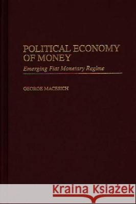 Political Economy of Money : Emerging Fiat Monetary Regime George Macesich 9780275965723