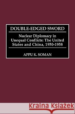 Double-Edged Sword: Nuclear Diplomacy in Unequal Conflicts, the United States and China, 1950-1958 Appu Kuttan Soman 9780275966232