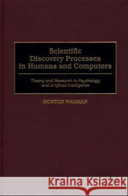 Scientific Discovery Processes in Humans and Computers: Theory and Research in Psychology and Artificial Intelligence Morton Wagman 9780275966546