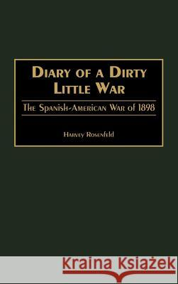 Diary of a Dirty Little War: The Spanish-American War of 1898 Harvey Rosenfeld 9780275966737
