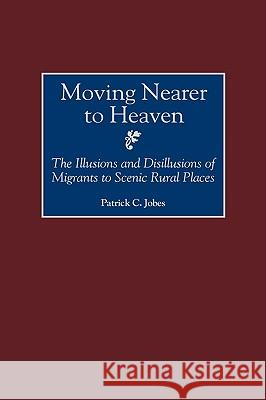 Moving Nearer to Heaven: The Illusions and Disillusions of Migrants to Scenic Rural Places Patrick C. Jobes 9780275966898