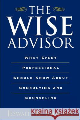 The Wise Advisor: What Every Professional Should Know about Consulting and Counseling Jeswald W. Salacuse 9780275967260