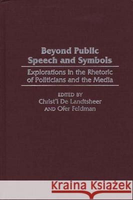 Beyond Public Speech and Symbols: Explorations in the Rhetoric of Politicians and the Media Christ'l de Landtsheer Ofer Feldman Christ'l d 9780275967321