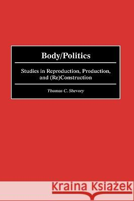 Body/Politics : Studies in Reproduction, Production, and (Re)Construction Thomas C. Shevory 9780275967406